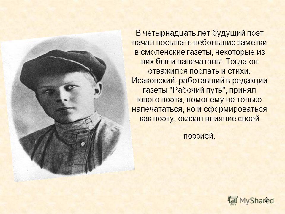 2 В четырнадцать лет будущий поэт начал посылать небольшие заметки в смоленские газеты, некоторые из них были напечатаны. Тогда он отважился послать и стихи. Исаковский, работавший в редакции газеты