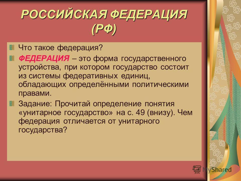 РОССИЙСКАЯ ФЕДЕРАЦИЯ (РФ) Что такое федерация? ФЕДЕРАЦИЯ – это форма государственного устройства, при котором государство состоит из системы федеративных единиц, обладающих определёнными политическими правами. Задание: Прочитай определение понятия «у