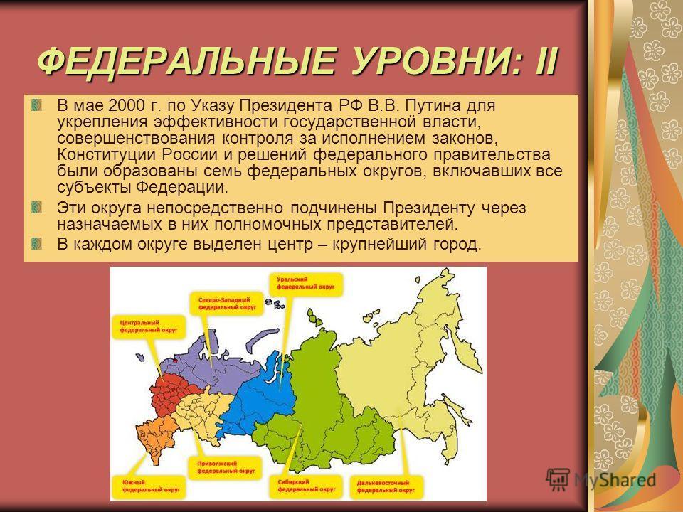 ФЕДЕРАЛЬНЫЕ УРОВНИ: II В мае 2000 г. по Указу Президента РФ В.В. Путина для укрепления эффективности государственной власти, совершенствования контроля за исполнением законов, Конституции России и решений федерального правительства были образованы се