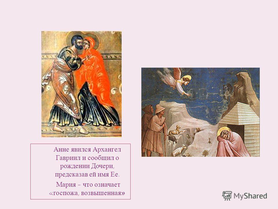 Анне явился Архангел Гавриил и сообщил о рождении Дочери, предсказав ей имя Ее. Мария - что означает «госпожа, возвышенная»