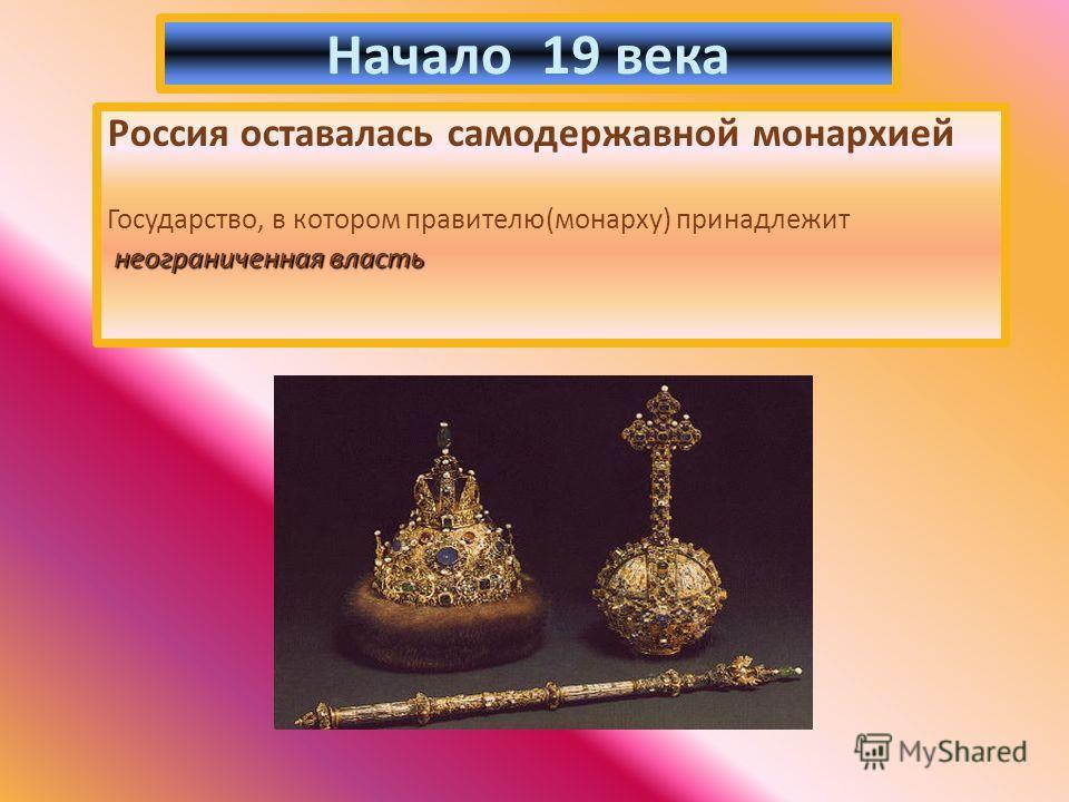 Россия оставалась самодержавной монархией Государство, в котором правителю(монарху) принадлежит неограниченная власть Начало 19 века