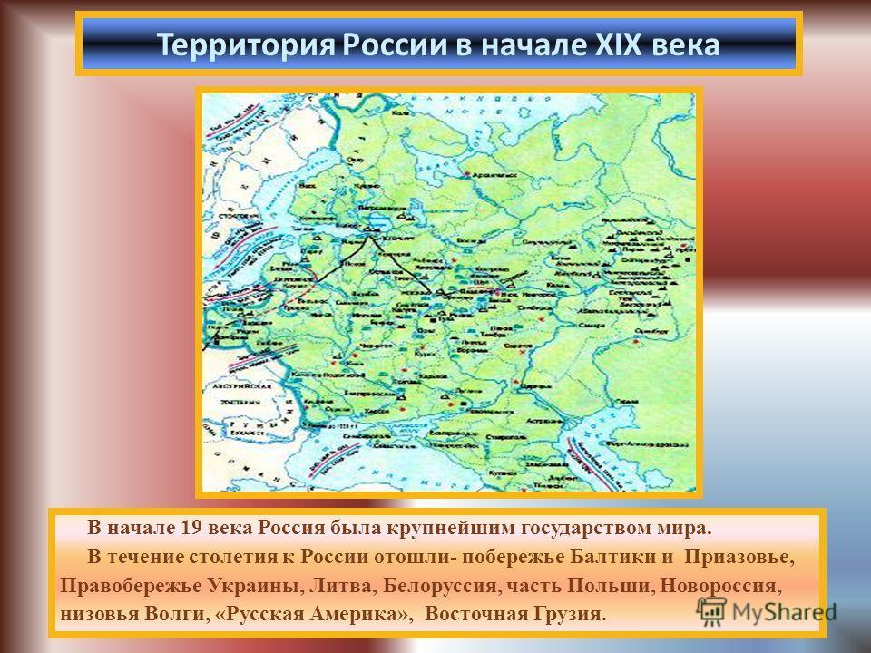 В начале 19 века Россия была крупнейшим государством мира. В течение столетия к России отошли- побережье Балтики и Приазовье, Правобережье Украины, Литва, Белоруссия, часть Польши, Новороссия, низовья Волги, «Русская Америка», Восточная Грузия. Терри