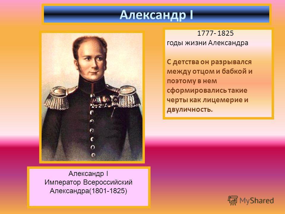 1777- 1825 годы жизни Александра С детства он разрывался между отцом и бабкой и поэтому в нем сформировались такие черты как лицемерие и двуличность. Александр I Император Всероссийский Александра(1801-1825)