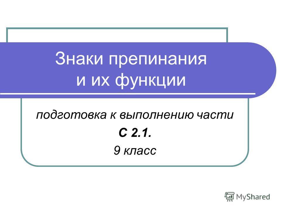 Знаки препинания и их функции подготовка к выполнению части С 2.1. 9 класс