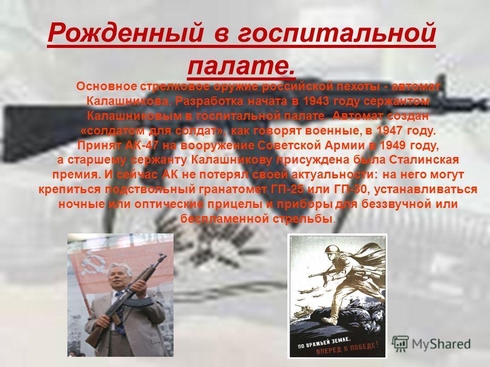 Рожденный в госпитальной палате. Основное стрелковое оружие российской пехоты - автомат Калашникова. Разработка начата в 1943 году сержантом Калашниковым в госпитальной палате. Автомат создан «солдатом для солдат», как говорят военные, в 1947 году. П