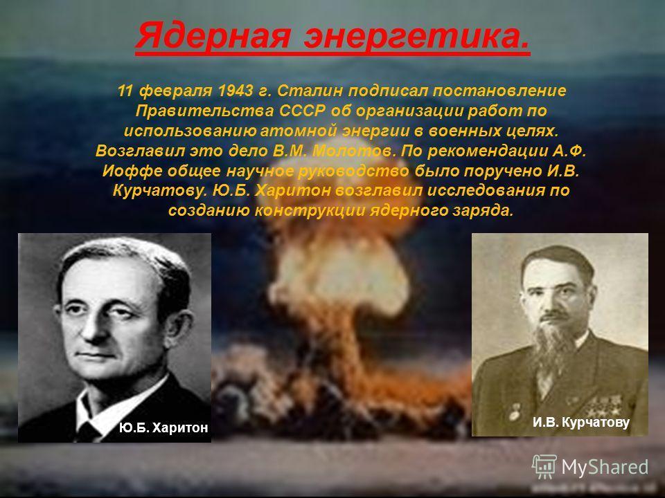 Ядерная энергетика. 11 февраля 1943 г. Сталин подписал постановление Правительства СССР об организации работ по использованию атомной энергии в военных целях. Возглавил это дело В.М. Молотов. По рекомендации А.Ф. Иоффе общее научное руководство было