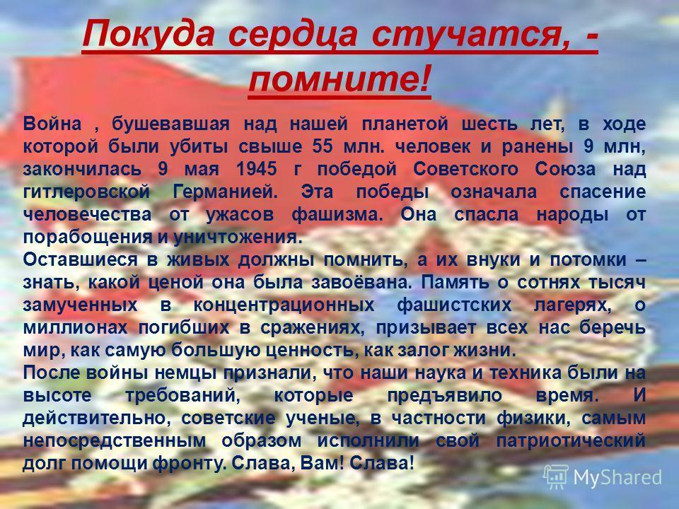 Покуда сердца стучатся, - помните! Война, бушевавшая над нашей планетой шесть лет, в ходе которой были убиты свыше 55 млн. человек и ранены 9 млн, закончилась 9 мая 1945 г победой Советского Союза над гитлеровской Германией. Эта победы означала спасе