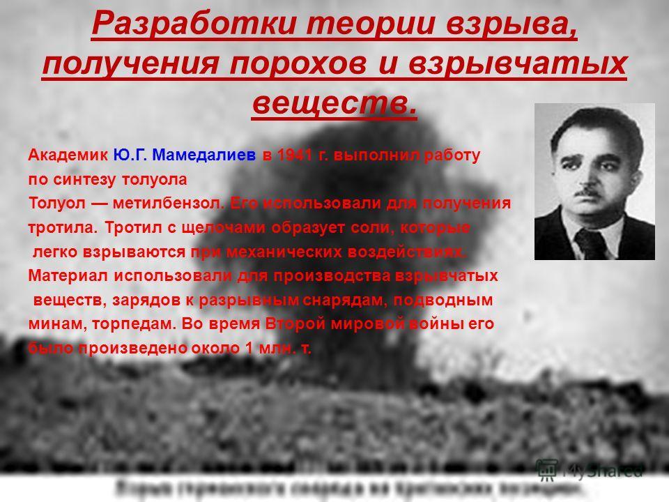 Разработки теории взрыва, получения порохов и взрывчатых веществ. Академик Ю.Г. Мамедалиев в 1941 г. выполнил работу по синтезу толуола Толуол метилбензол. Его использовали для получения тротила. Тротил с щелочами образует соли, которые легко взрываю