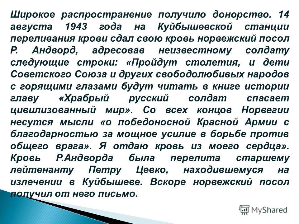 Широкое распространение получило донорство. 14 августа 1943 года на Куйбышевской станции переливания крови сдал свою кровь норвежский посол Р. Андворд, адресовав неизвестному солдату следующие строки: «Пройдут столетия, и дети Советского Союза и друг