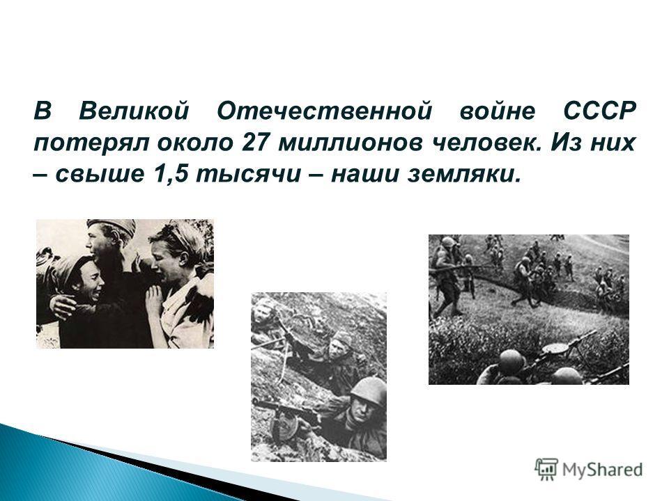 В Великой Отечественной войне СССР потерял около 27 миллионов человек. Из них – свыше 1,5 тысячи – наши земляки.