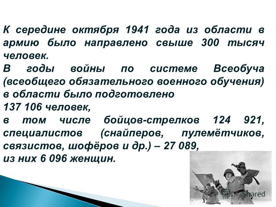 К середине октября 1941 года из области в армию было направлено свыше 300 тысяч человек. В годы войны по системе Всеобуча (всеобщего обязательного военного обучения) в области было подготовлено 137 106 человек, в том числе бойцов-стрелков 124 921, сп