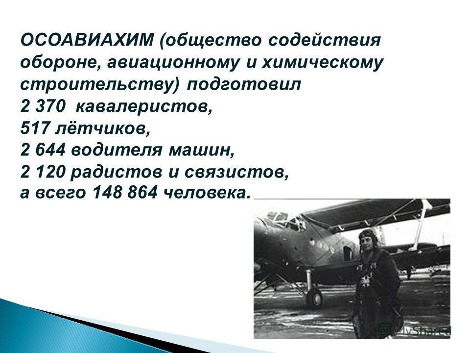 ОСОАВИАХИМ (общество содействия обороне, авиационному и химическому строительству) подготовил 2 370 кавалеристов, 517 лётчиков, 2 644 водителя машин, 2 120 радистов и связистов, а всего 148 864 человека.
