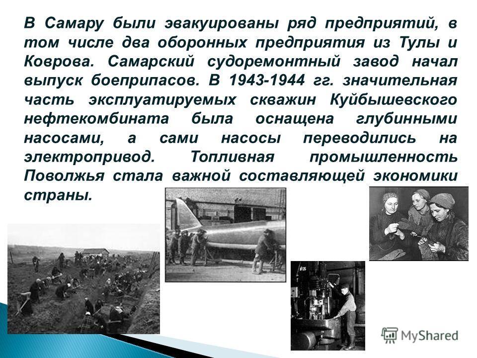 В Самару были эвакуированы ряд предприятий, в том числе два оборонных предприятия из Тулы и Коврова. Самарский судоремонтный завод начал выпуск боеприпасов. В 1943-1944 гг. значительная часть эксплуатируемых скважин Куйбышевского нефтекомбината была