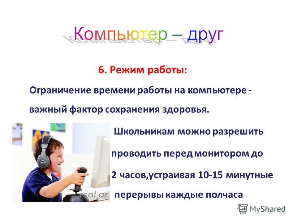 6. Режим работы: Ограничение времени работы на компьютере - важный фактор сохранения здоровья. Школьникам можно разрешить проводить перед монитором до 2 часов,устраивая 10-15 минутные перерывы каждые полчаса