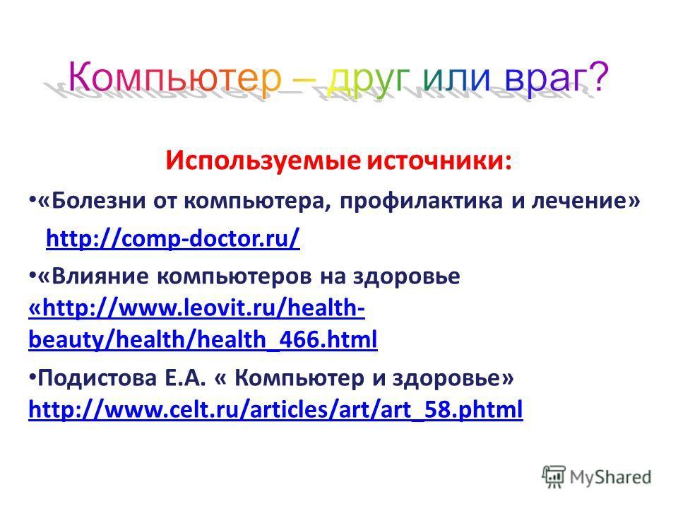 Используемые источники: «Болезни от компьютера, профилактика и лечение» http://comp-doctor.ru/ «Влияние компьютеров на здоровье «http://www.leovit.ru/health- beauty/health/health_466.html «http://www.leovit.ru/health- beauty/health/health_466.html По