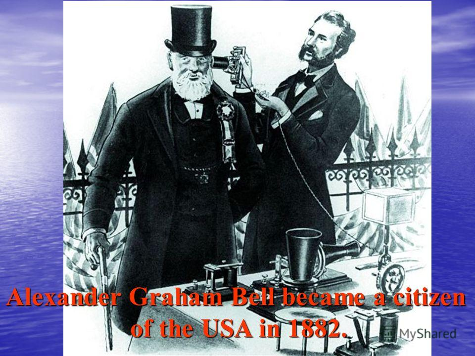 Alexander Graham Bell became a citizen of the USA in 1882. of the USA in 1882.
