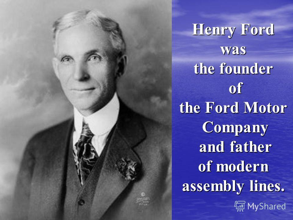 Henry Ford was the founder of of the Ford Motor Company Company and father and father of modern assembly lines.