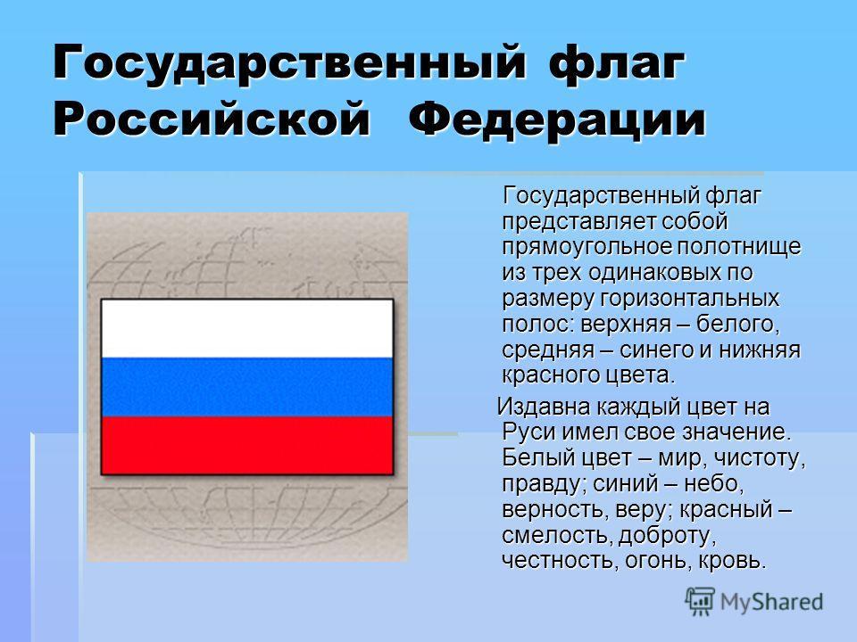 Государственный флаг Российской Федерации Государственный флаг представляет собой прямоугольное полотнище из трех одинаковых по размеру горизонтальных полос: верхняя – белого, средняя – синего и нижняя красного цвета. Государственный флаг представляе