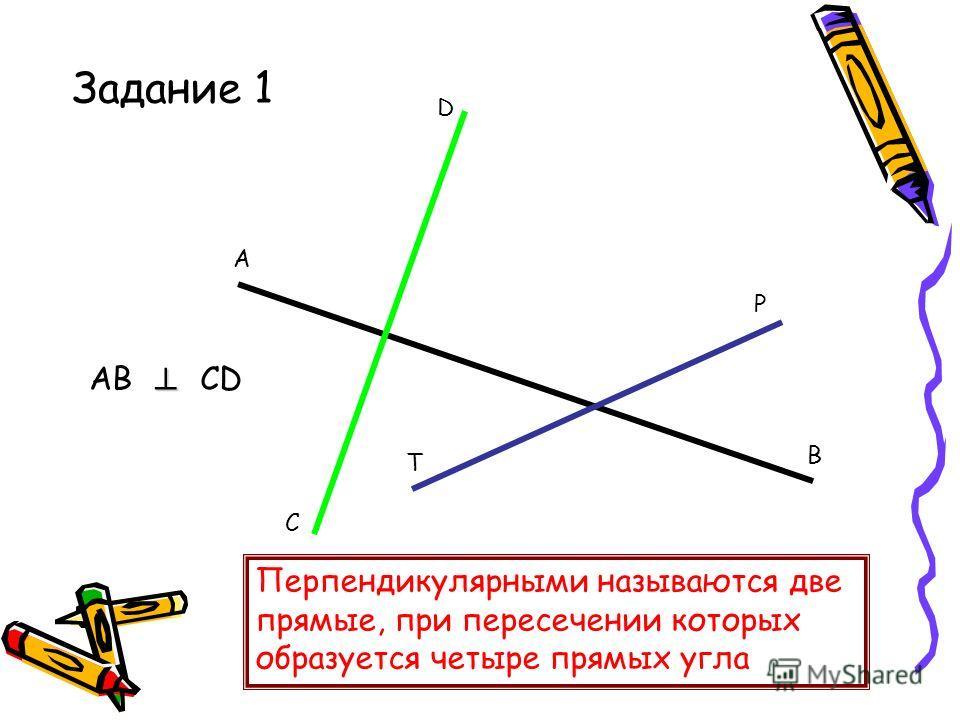 Задание 1 А В С D P T AB CD Перпендикулярными называются две прямые, при пересечении которых образуется четыре прямых угла