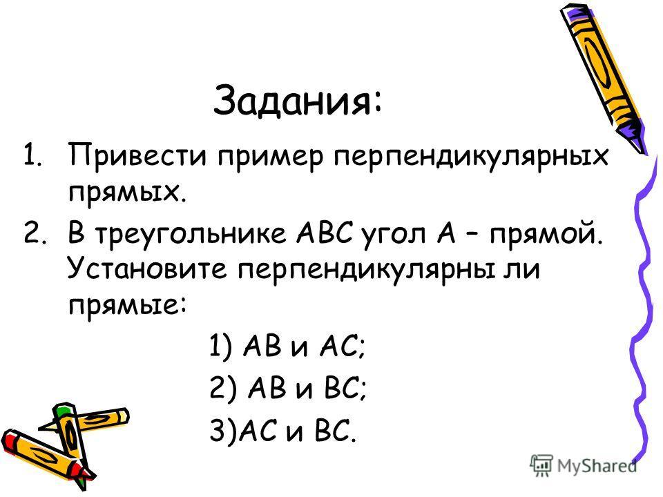 Задания: 1.Привести пример перпендикулярных прямых. 2.В треугольнике АВС угол А – прямой. Установите перпендикулярны ли прямые: 1) АВ и АС; 2) АВ и ВС; 3)АС и ВС.