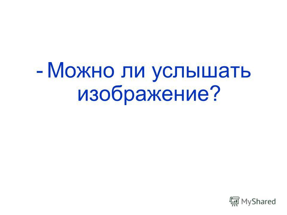 -Можно ли услышать изображение?
