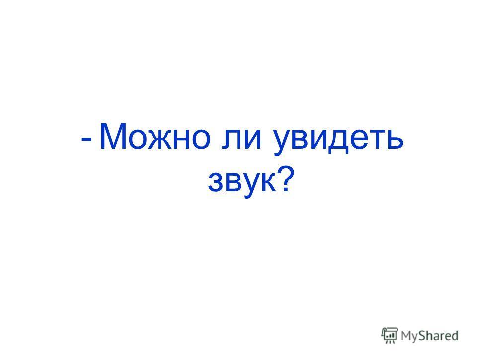 -Можно ли увидеть звук?