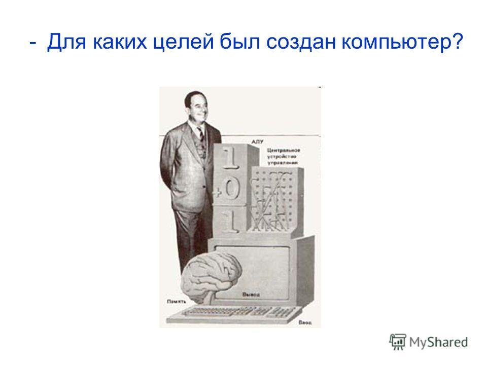 -Для каких целей был создан компьютер?