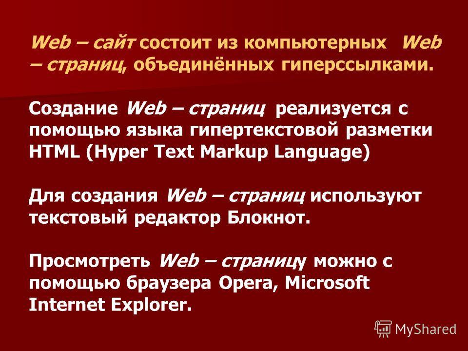 Web – сайт состоит из компьютерных Web – страниц, объединённых гиперссылками. Создание Web – страниц реализуется с помощью языка гипертекстовой разметки HTML (Hyper Text Markup Language) Для создания Web – страниц используют текстовый редактор Блокно