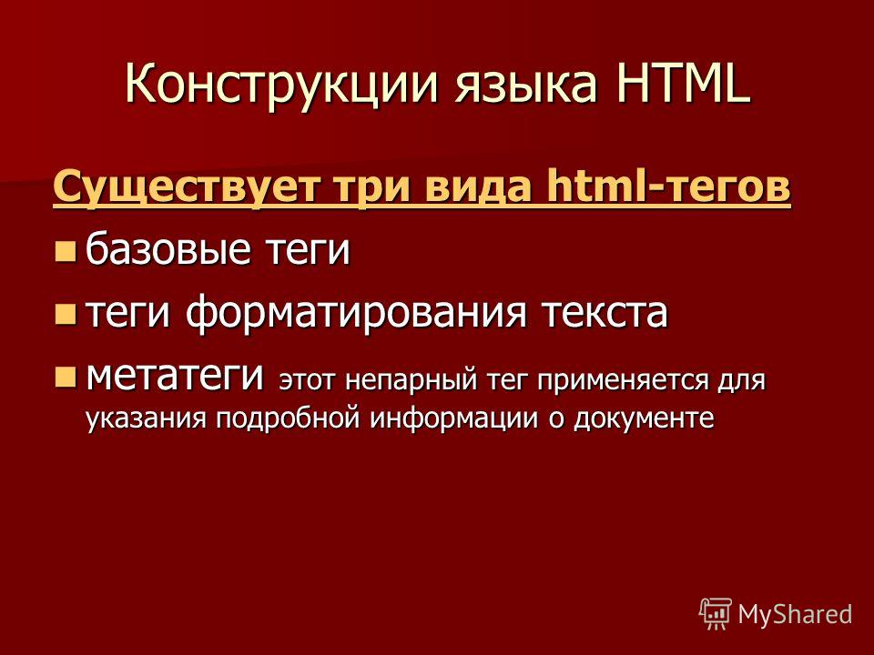 Конструкции языка HTML Существует три вида html-тегов Существует три вида html-тегов базовые теги базовые теги теги форматирования текста теги форматирования текста метатеги этот непарный тег применяется для указания подробной информации о документе