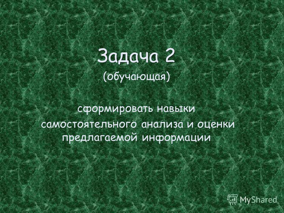 Задача 2 (обучающая) сформировать навыки самостоятельного анализа и оценки предлагаемой информации