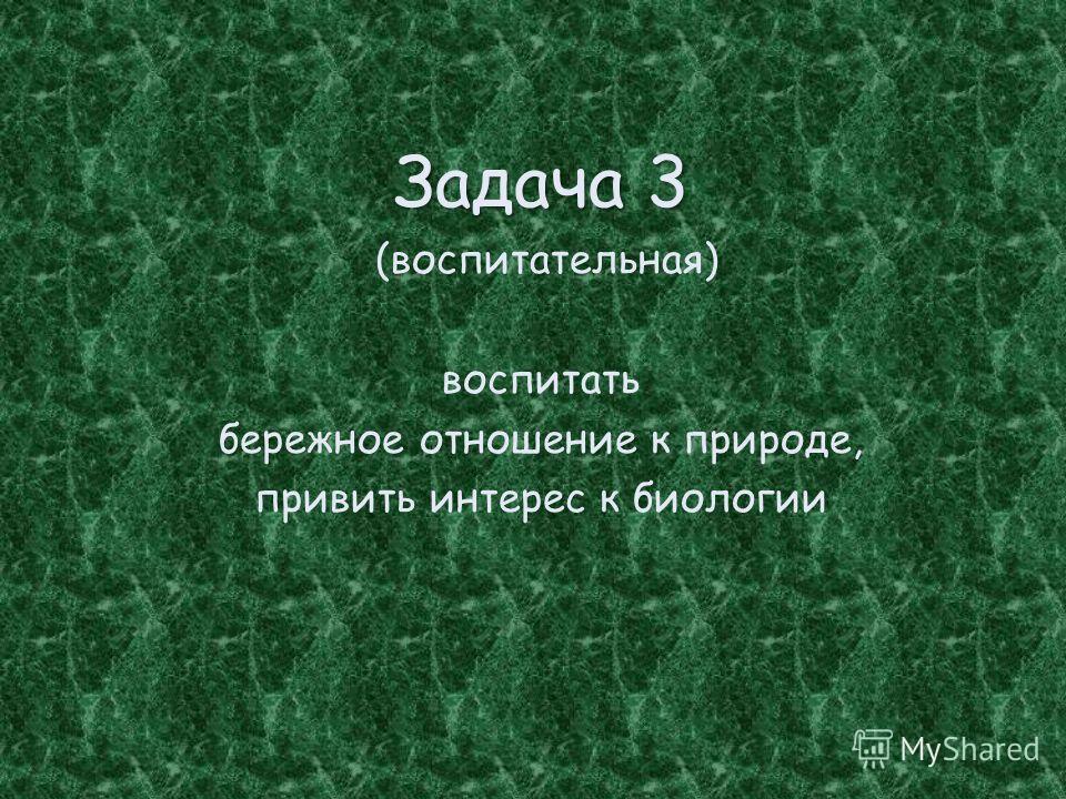 Задача 3 (воспитательная) воспитать бережное отношение к природе, привить интерес к биологии