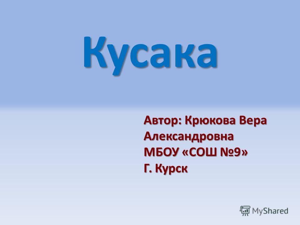 Кусака Автор: Крюкова Вера Александровна МБОУ «СОШ 9» Г. Курск