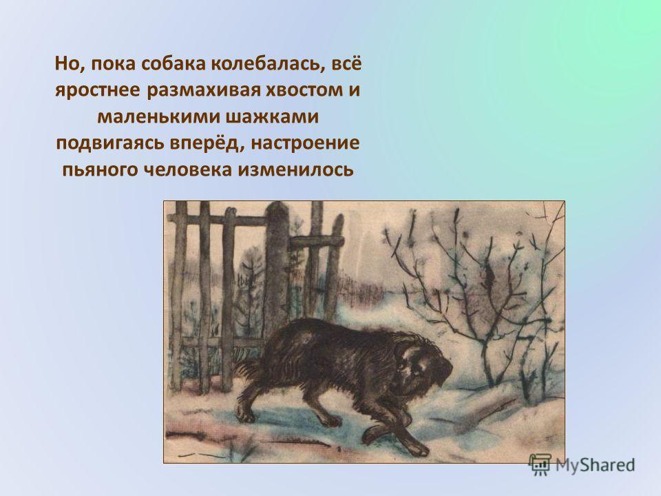 Но, пока собака колебалась, всё яростнее размахивая хвостом и маленькими шажками подвигаясь вперёд, настроение пьяного человека изменилось