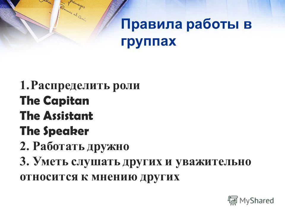 Правила работы в группах 1.Распределить роли The Capitan The Assistant The Speaker 2. Работать дружно 3. Уметь слушать других и уважительно относится к мнению других