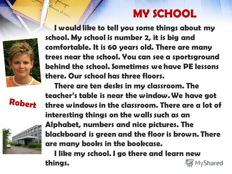 MY SCHOOL I would like to tell you some things about my school. My school is number 2, it is big and comfortable. It is 60 years old. There are many trees near the school. You can see a sportsground behind the school. Sometimes we have PE lessons the