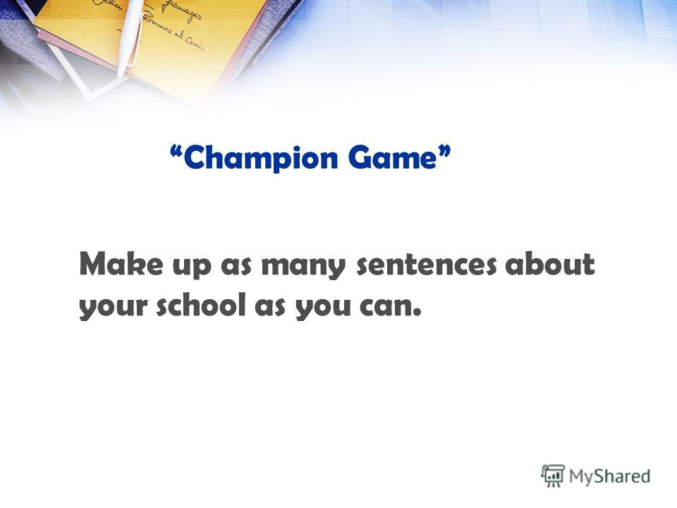 Champion Game Make up as many sentences about your school as you can.