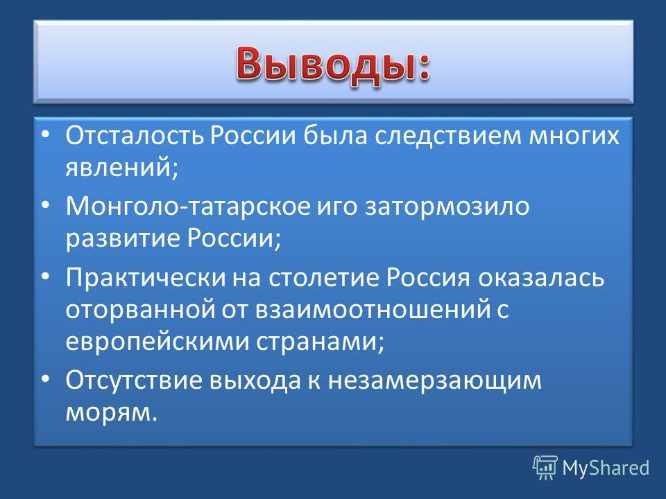 Отсталость России была следствием многих явлений; Монголо-татарское иго затормозило развитие России; Практически на столетие Россия оказалась оторванной от взаимоотношений с европейскими странами; Отсутствие выхода к незамерзающим морям. Отсталость Р