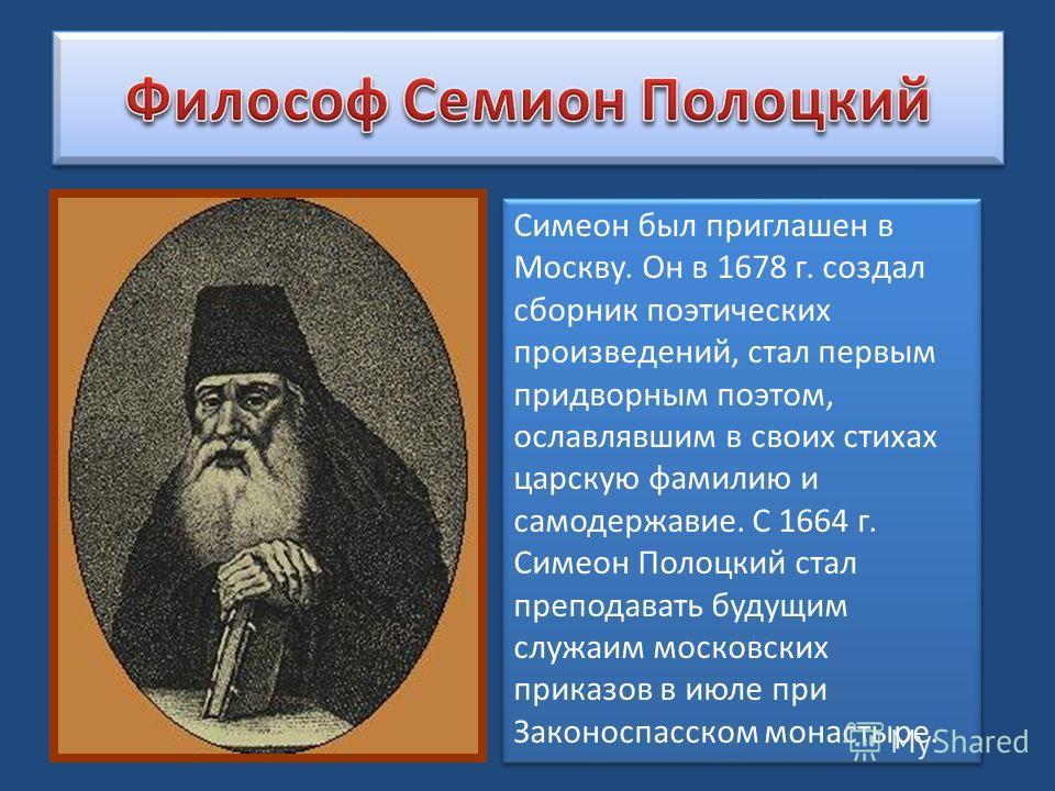 Симеон был приглашен в Москву. Он в 1678 г. создал сборник поэтических произведений, стал первым придворным поэтом, ославлявшим в своих стихах царскую фамилию и самодержавие. С 1664 г. Симеон Полоцкий стал преподавать будущим служаим московских прика