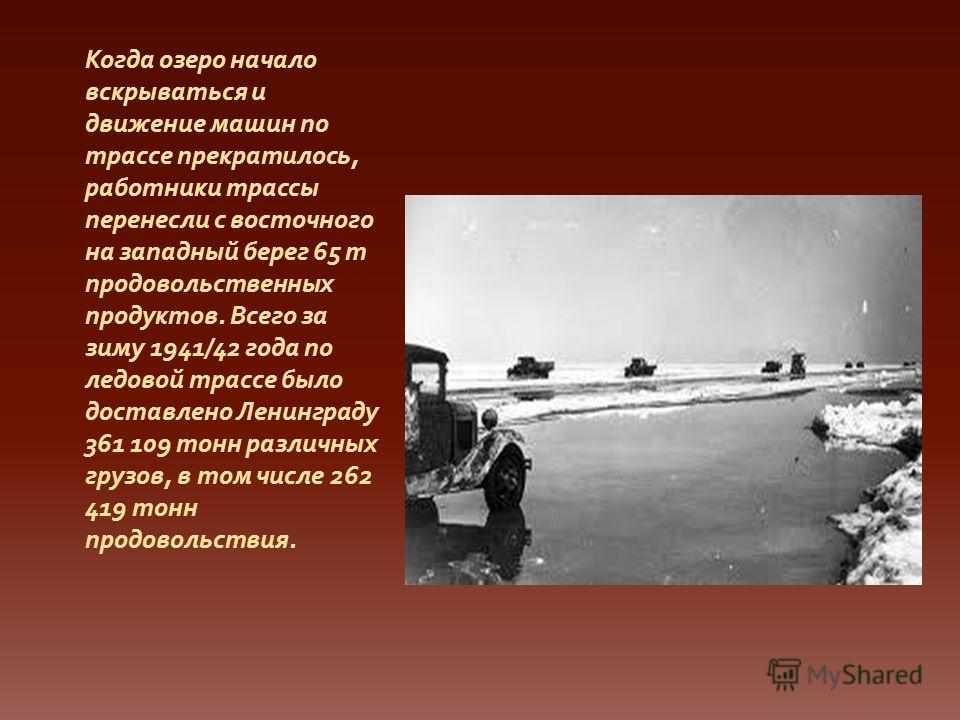 Когда озеро начало вскрываться и движение машин по трассе прекратилось, работники трассы перенесли с восточного на западный берег 65 т продовольственных продуктов. Всего за зиму 1941/42 года по ледовой трассе было доставлено Ленинграду 361 109 тонн р