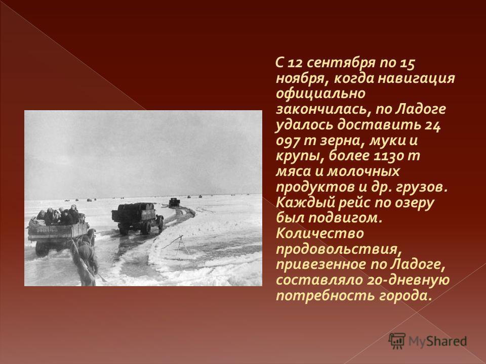С 12 сентября по 15 ноября, когда навигация официально закончилась, по Ладоге удалось доставить 24 097 т зерна, муки и крупы, более 1130 т мяса и молочных продуктов и др. грузов. Каждый рейс по озеру был подвигом. Количество продовольствия, привезенн
