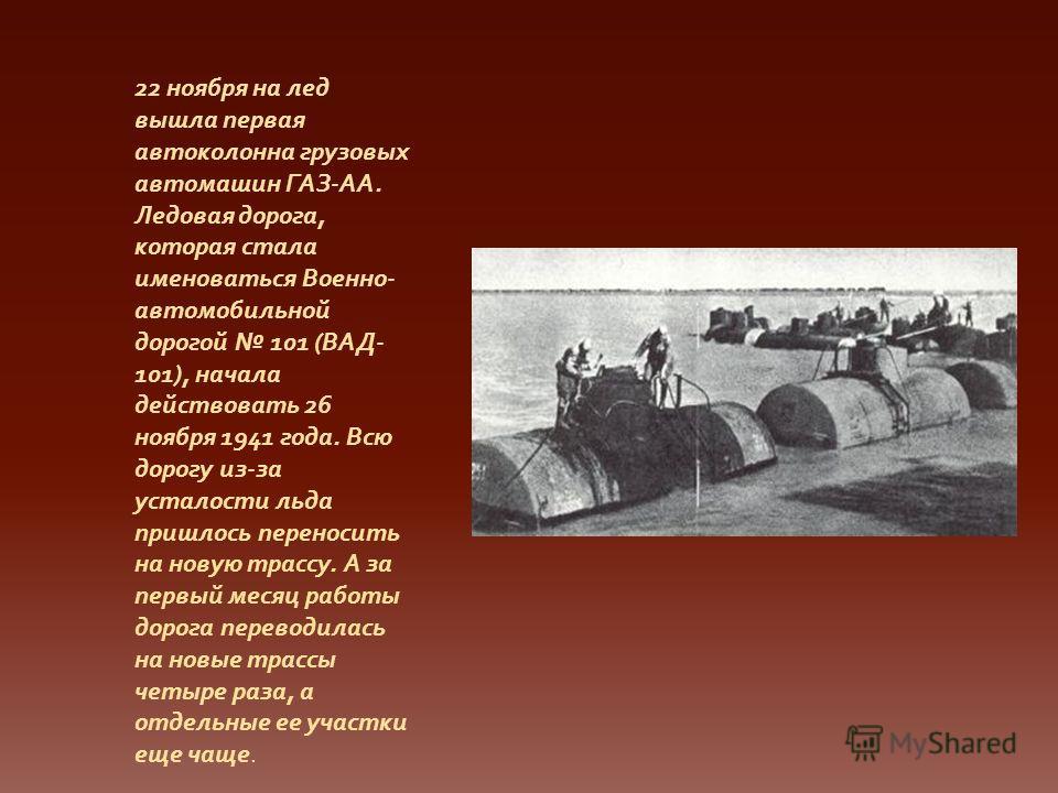 22 ноября на лед вышла первая автоколонна грузовых автомашин ГАЗ-АА. Ледовая дорога, которая стала именоваться Военно- автомобильной дорогой 101 (ВАД- 101), начала действовать 26 ноября 1941 года. Всю дорогу из-за усталости льда пришлось переносить н