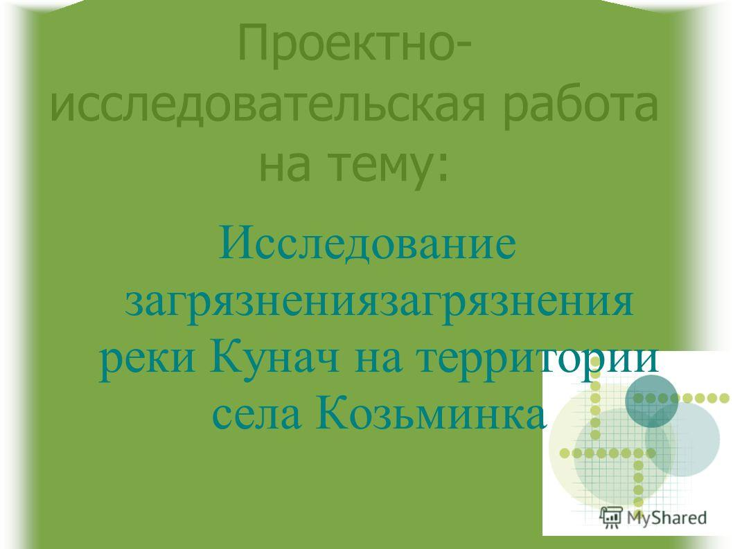 Проектно- исследовательская работа на тему: Исследование загрязнениязагрязнения реки Кунач на территории села Козьминка