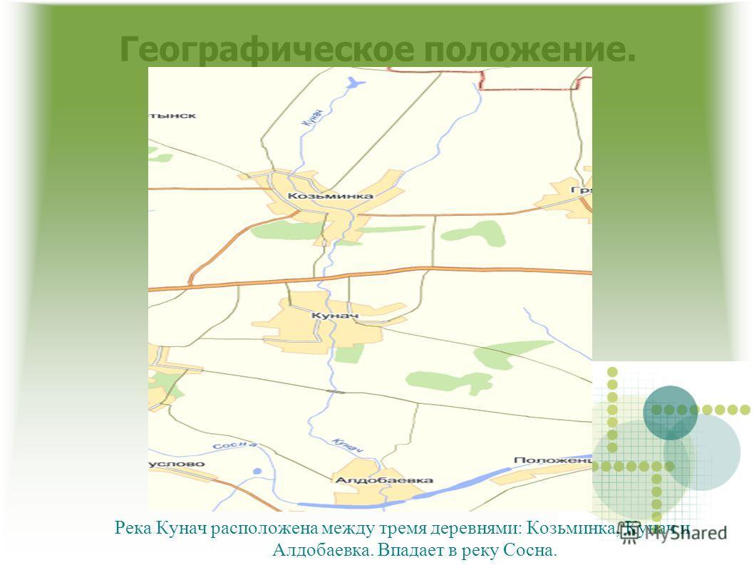 Географическое положение. Река Кунач расположена между тремя деревнями: Козьминка, Кунач и Алдобаевка. Впадает в реку Сосна.