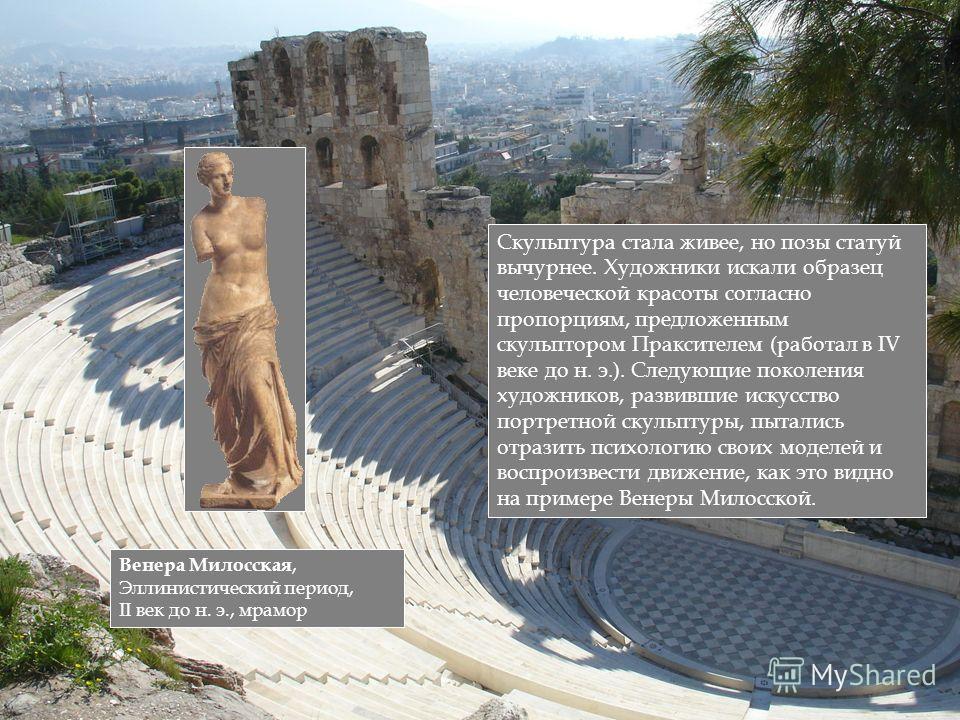 Скульптура стала живее, но позы статуй вычурнее. Художники искали образец человеческой красоты согласно пропорциям, предложенным скульптором Праксителем (работал в IV веке до н. э.). Следующие поколения художников, развившие искусство портретной скул