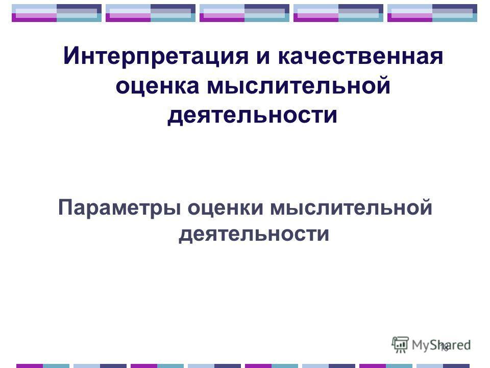 18 Интерпретация и качественная оценка мыслительной деятельности Параметры оценки мыслительной деятельности