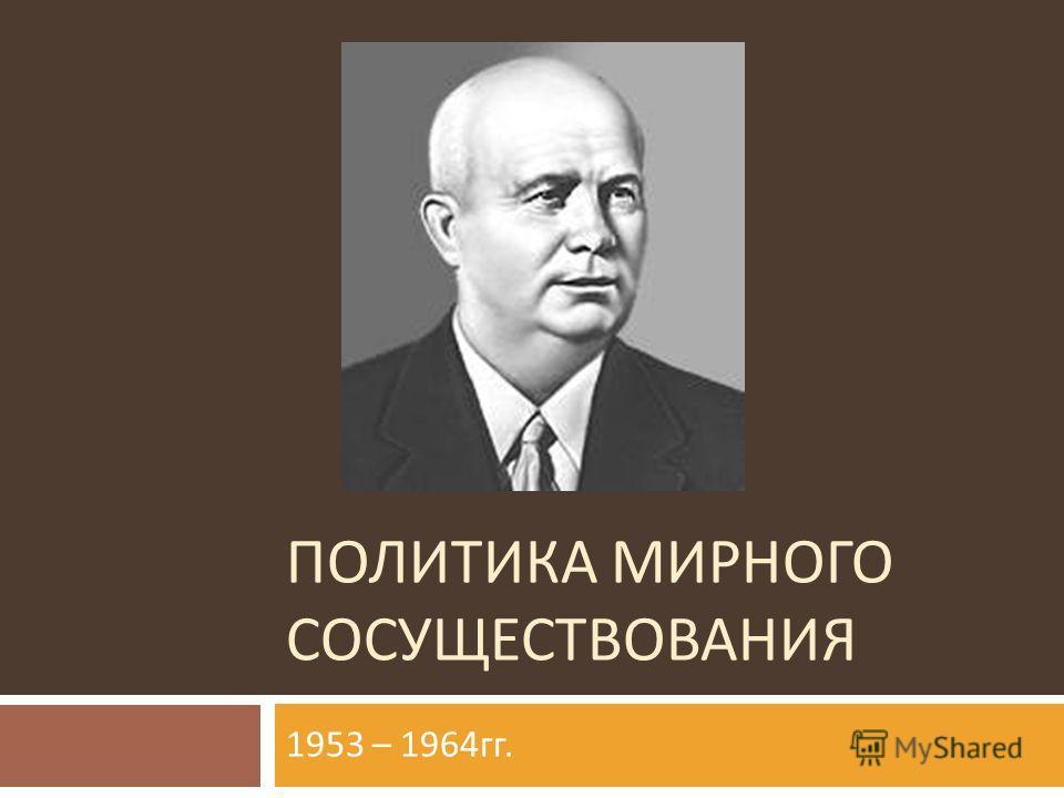 ПОЛИТИКА МИРНОГО СОСУЩЕСТВОВАНИЯ 1953 – 1964 гг.