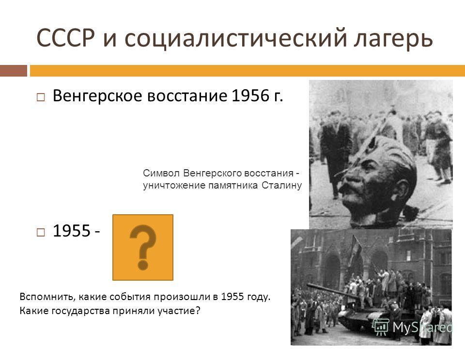 Венгерское восстание 1956 г. 1955 - СССР и социалистический лагерь Символ Венгерского восстания - уничтожение памятника Сталину Вспомнить, какие события произошли в 1955 году. Какие государства приняли участие?