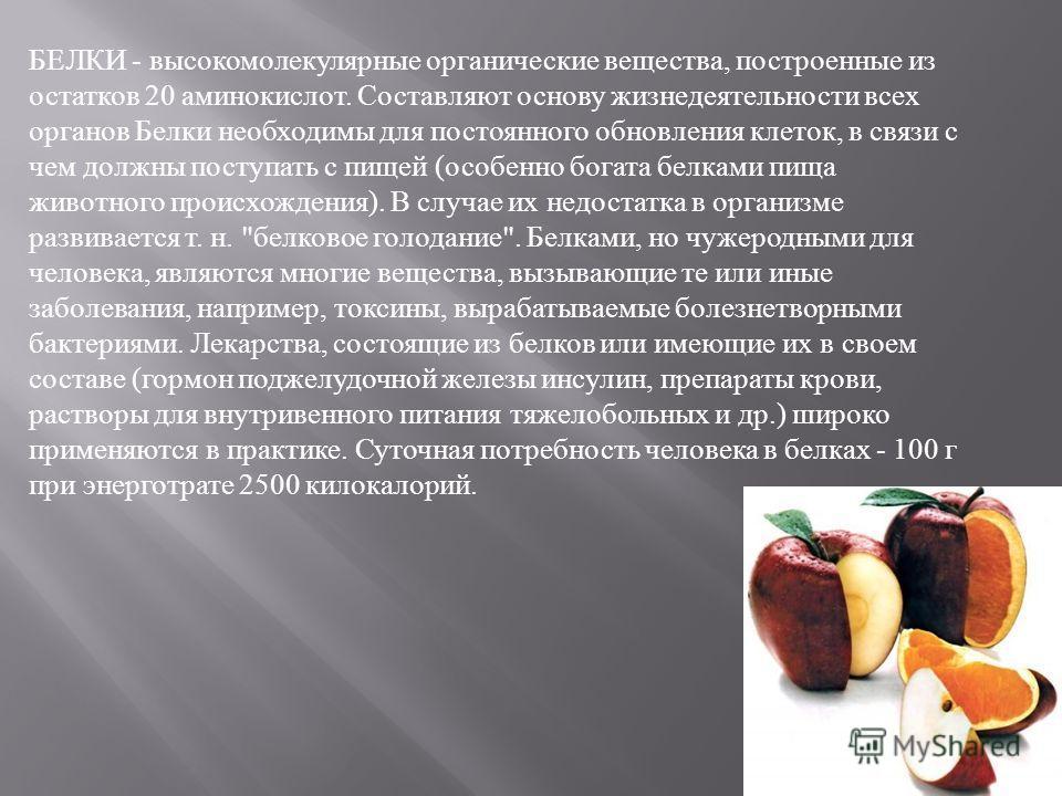 БЕЛКИ - высокомолекулярные органические вещества, построенные из остатков 20 аминокислот. Составляют основу жизнедеятельности всех органов Белки необходимы для постоянного обновления клеток, в связи с чем должны поступать с пищей ( особенно богата бе