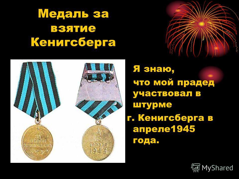 Медаль за взятие Кенигсберга Я знаю, что мой прадед участвовал в штурме г. Кенигсберга в апреле1945 года.