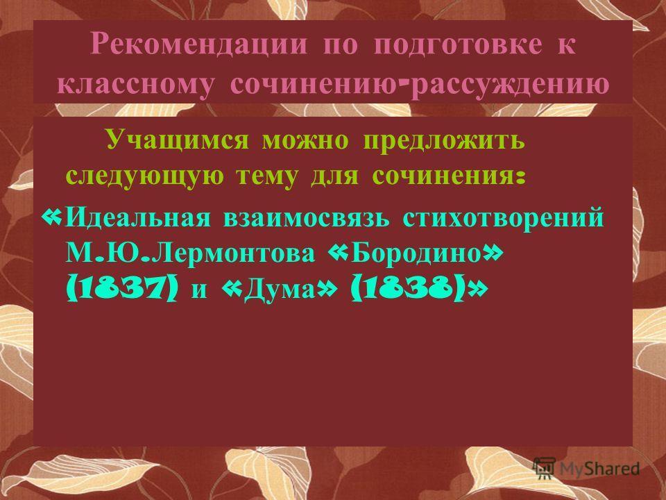Рекомендации по подготовке к классному сочинению - рассуждению Учащимся можно предложить следующую тему для сочинения : « Идеальная взаимосвязь стихотворений М. Ю. Лермонтова « Бородино » (1837) и « Дума » (1838)»
